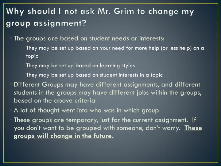 Why should I not ask Mr. Grim to change my group assignment?