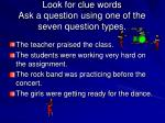 look for clue words ask a question using one of the seven question types