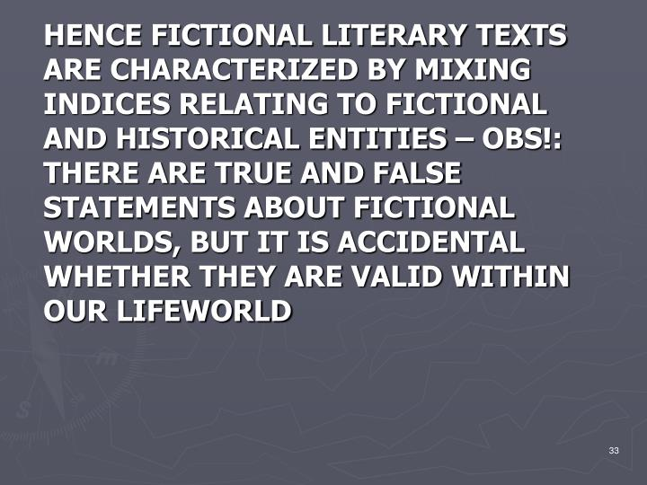 HENCE FICTIONAL LITERARY TEXTS ARE CHARACTERIZED BY MIXING INDICES RELATING TO FICTIONAL AND HISTORICAL ENTITIES – OBS!: THERE ARE TRUE AND FALSE STATEMENTS ABOUT FICTIONAL WORLDS, BUT IT IS ACCIDENTAL WHETHER THEY ARE VALID WITHIN OUR LIFEWORLD