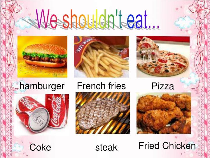We shouldn't eat...
