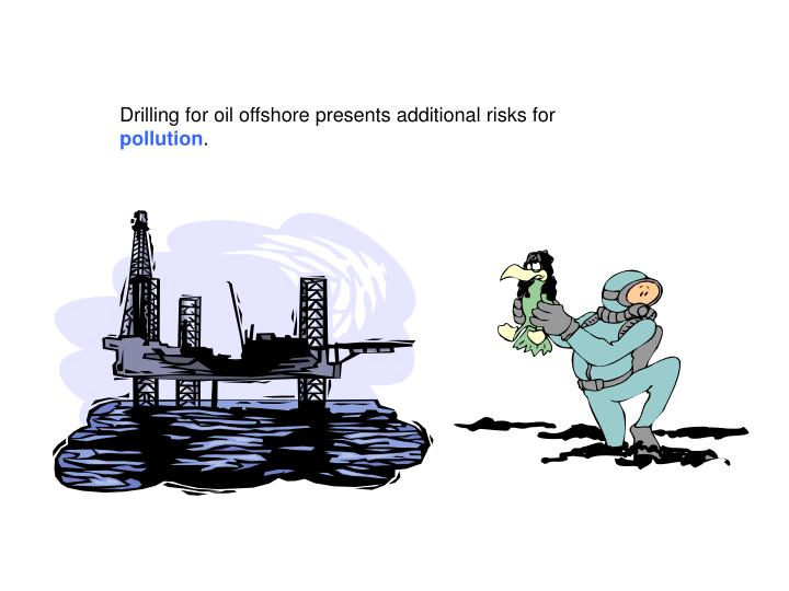 Drilling for oil offshore presents additional risks for