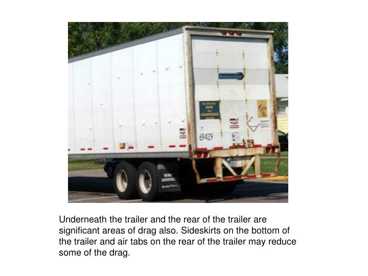 Underneath the trailer and the rear of the trailer are significant areas of drag also. Sideskirts on the bottom of the trailer and air tabs on the rear of the trailer may reduce some of the drag.
