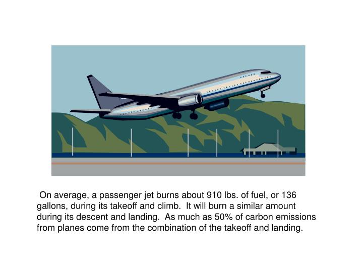 On average, a passenger jet burns about 910 lbs. of fuel, or 136 gallons, during its takeoff and climb. It will burn a similar amount during its descent and landing.  As much as 50% of carbon emissions from planes come from the combination of the takeoff and landing.