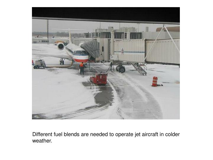 Different fuel blends are needed to operate jet aircraft in colder weather.