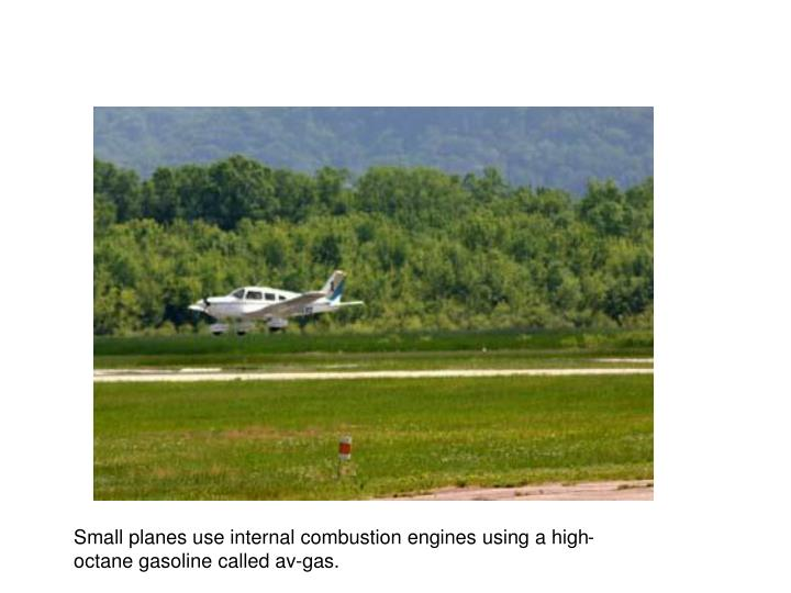 Small planes use internal combustion engines using a high-octane gasoline called av-gas.