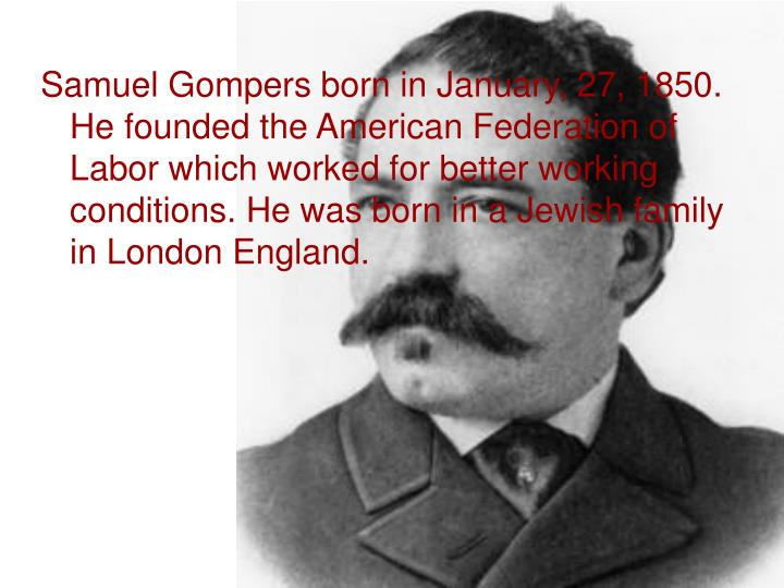 Samuel Gompers born in January, 27, 1850. He founded the American Federation of Labor which worked for better working conditions. He was born in a Jewish family in London England.