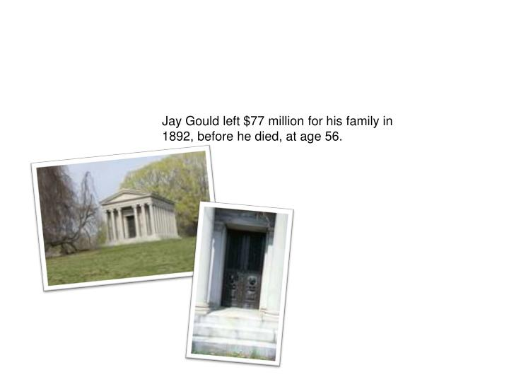Jay Gould left $77 million for his family in 1892, before he died, at age 56.