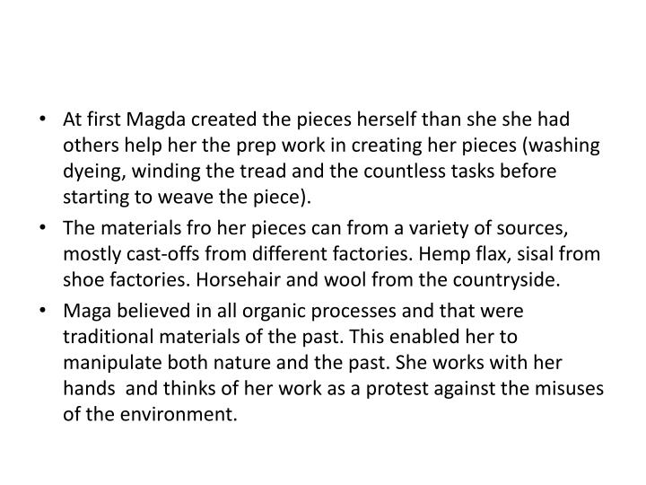 At first Magda created the pieces herself than she she had others help her the prep work in creating her pieces (washing dyeing, winding the tread and the countless tasks before starting to weave the piece).