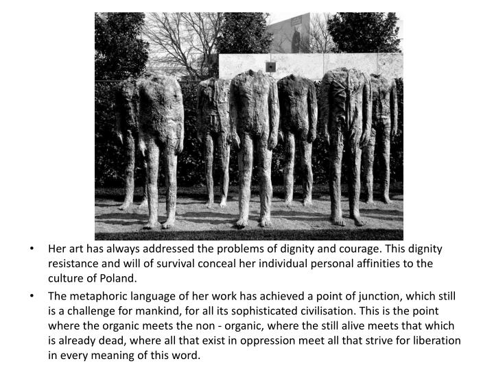 Her art has always addressed the problems of dignity and courage. This dignity resistance and will of survival conceal her individual personal affinities to the culture of Poland.