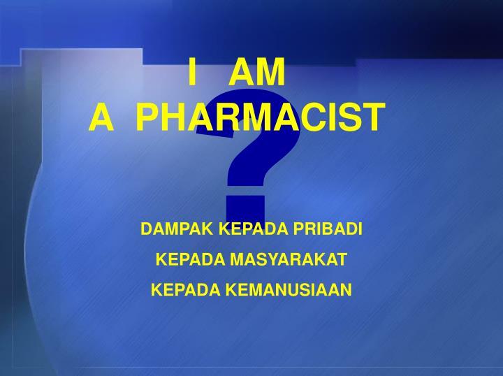I   AM                         A  PHARMACIST