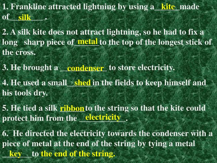 1. Frankline attracted lightning by using a______made of________ .
