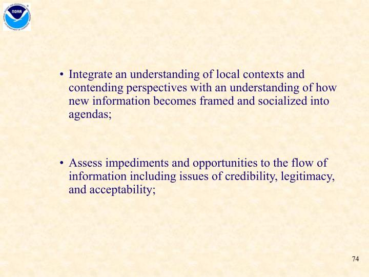 Integrate an understanding of local contexts and contending perspectives with an understanding of how new information becomes framed and socialized into agendas;