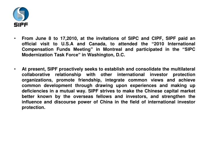 "From June 8 to 17,2010, at the invitations of SIPC and CIPF, SIPF paid an official visit to U.S.A and Canada, to attended the ""2010 International Compensation Funds Meeting"" in Montreal and participated in the ""SIPC Modernization Task Force"" in Washington, D.C."