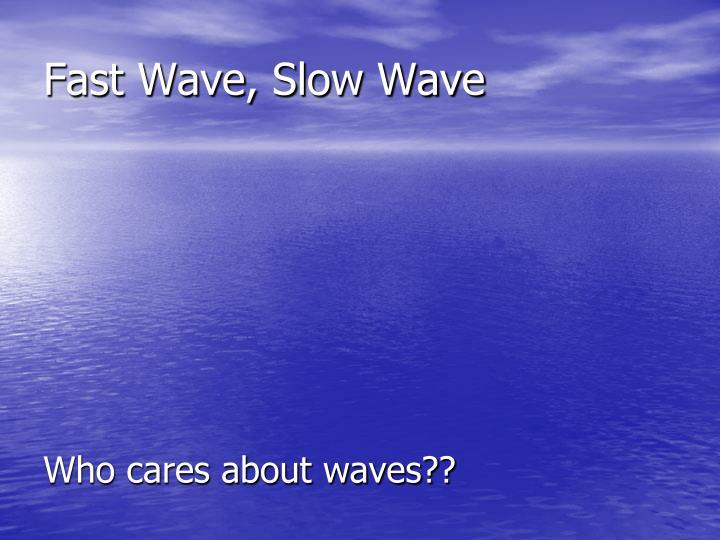 Fast wave slow wave