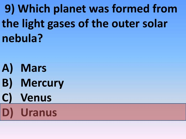 9) Which planet was formed from the light gases of the outer solar nebula?