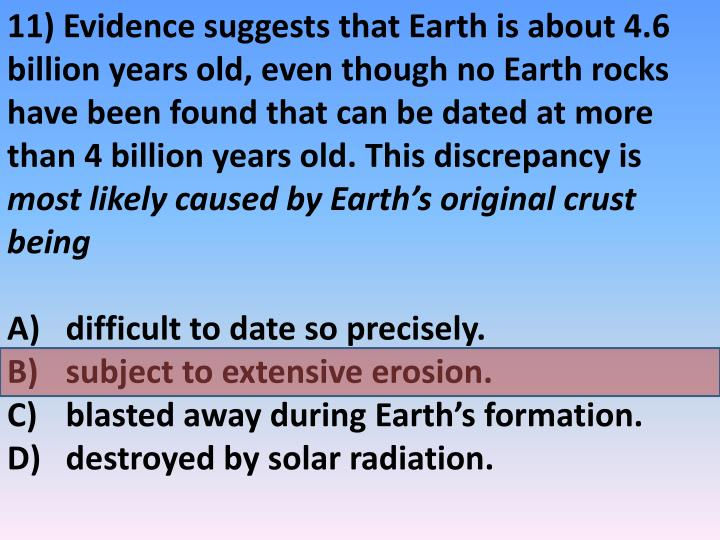 11) Evidence suggests that Earth is about 4.6 billion years old, even though no Earth rocks have been found that can be dated at more than 4 billion years old. This discrepancy is