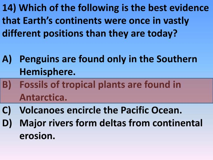 14) Which of the following is the best evidence that Earth's continents were once in vastly different positions than they are today?