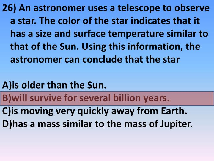 26) An astronomer uses a telescope to observe a star. The color of the star indicates that it has a size and surface temperature similar to that of the Sun. Using this information, the astronomer can conclude that the star