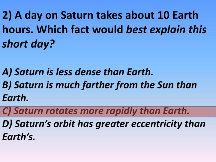2) A day on Saturn takes about 10 Earth hours. Which fact would