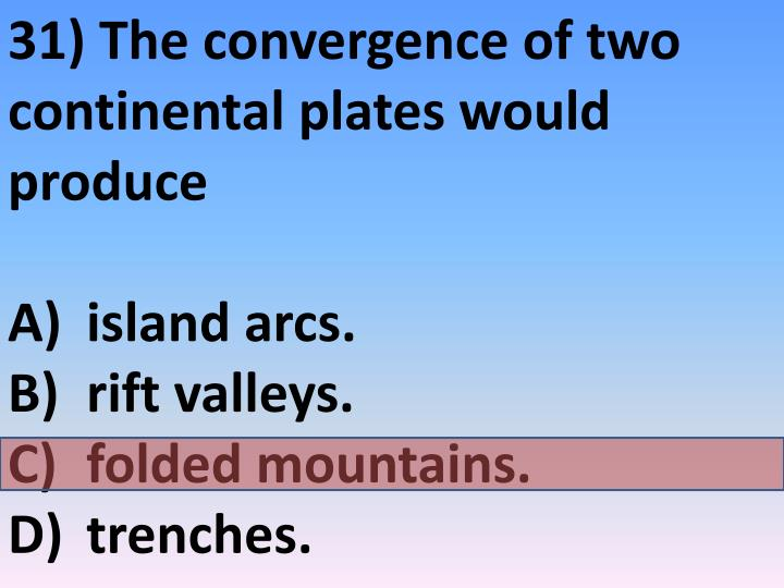 31) The convergence of two continental plates would produce
