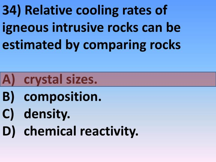 34) Relative cooling rates of igneous intrusive rocks can be estimated by comparing rocks