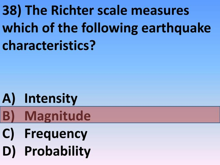 38) The Richter scale measures which of the following earthquake characteristics?