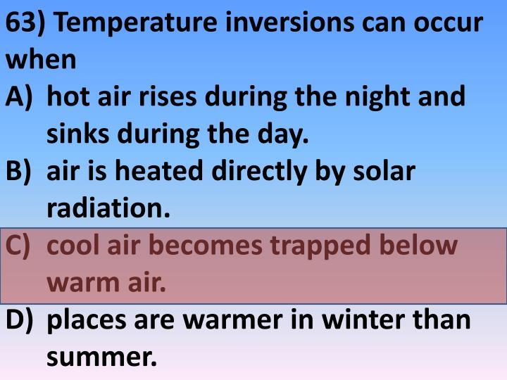 63) Temperature inversions can occur when
