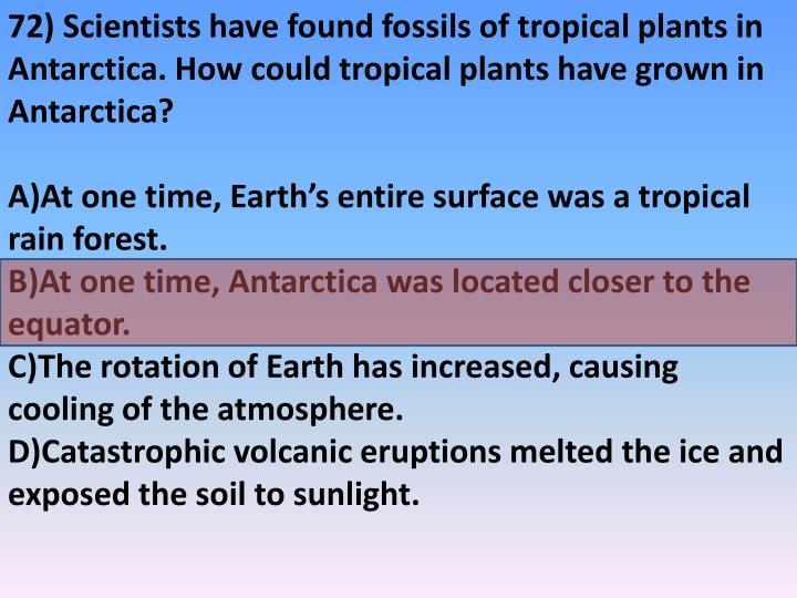 72) Scientists have found fossils of tropical plants in Antarctica. How could tropical plants have grown in Antarctica?