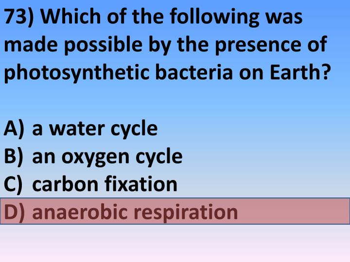 73) Which of the following was made possible by the presence of photosynthetic bacteria on Earth?