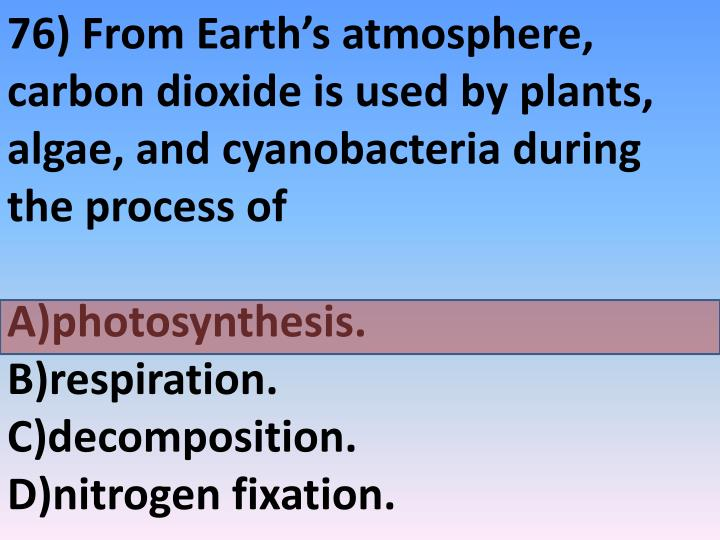 76) From Earth's atmosphere, carbon dioxide is used by plants, algae, and cyanobacteria during the process of