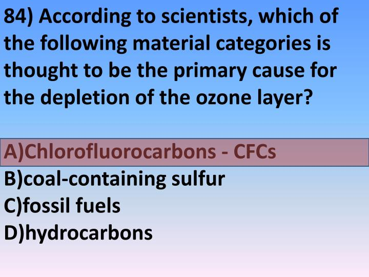 84) According to scientists, which of the following material categories is thought to be the primary cause for the depletion of the ozone layer?