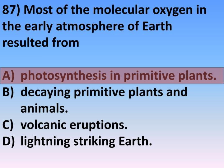 87) Most of the molecular oxygen in the early atmosphere of Earth resulted from
