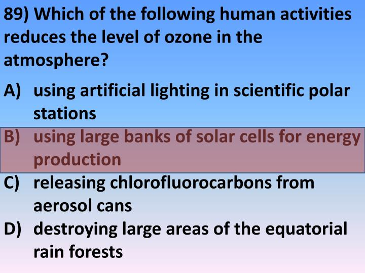 89) Which of the following human activities reduces the level of ozone in the atmosphere?