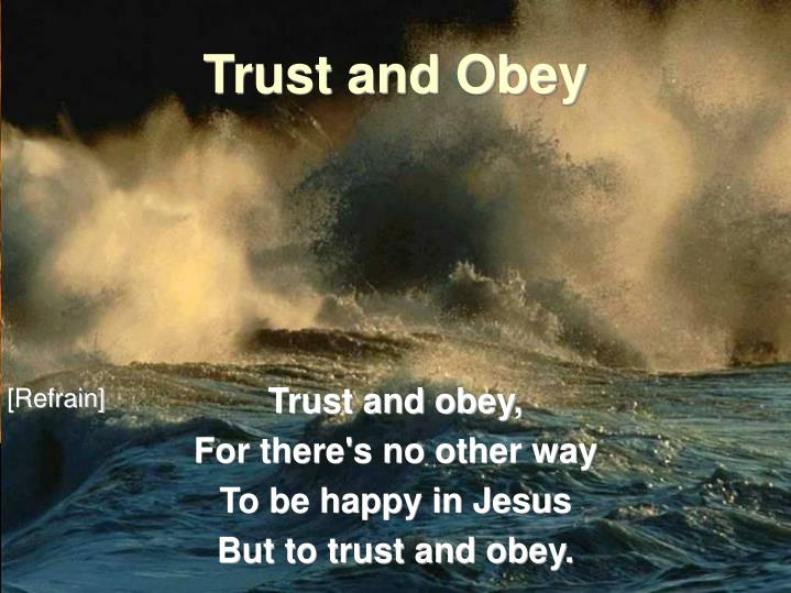 Trust and obey for there s no other way to be happy in jesus but to trust and obey