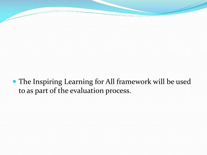 The Inspiring Learning for All framework will be used to as part of the evaluation process.