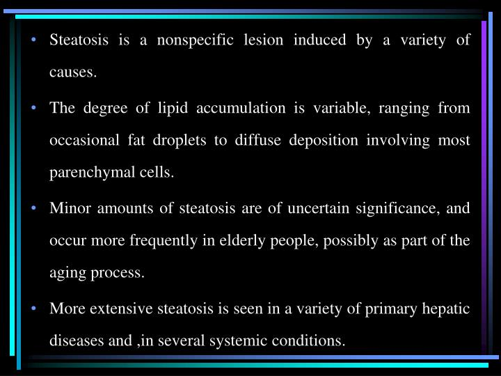 Steatosis is a nonspecific lesion induced by a variety of causes.