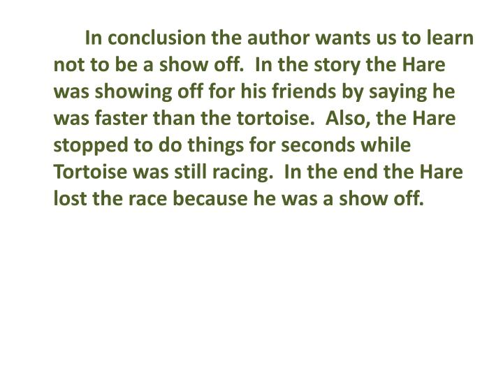 In conclusion the author wants us to learn not to be a show off.  In the story the Hare was showing off for his friends by saying he was faster than the tortoise.  Also, the Hare stopped to do things for