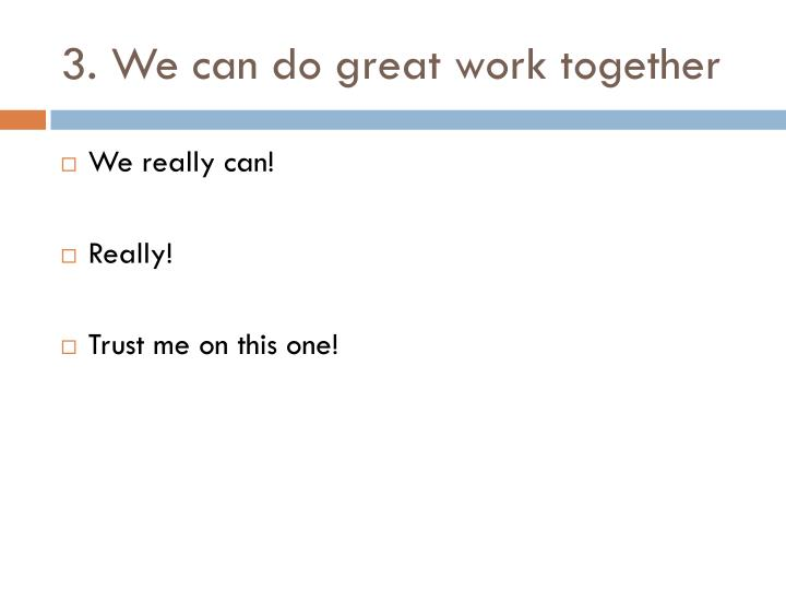 3. We can do great work together