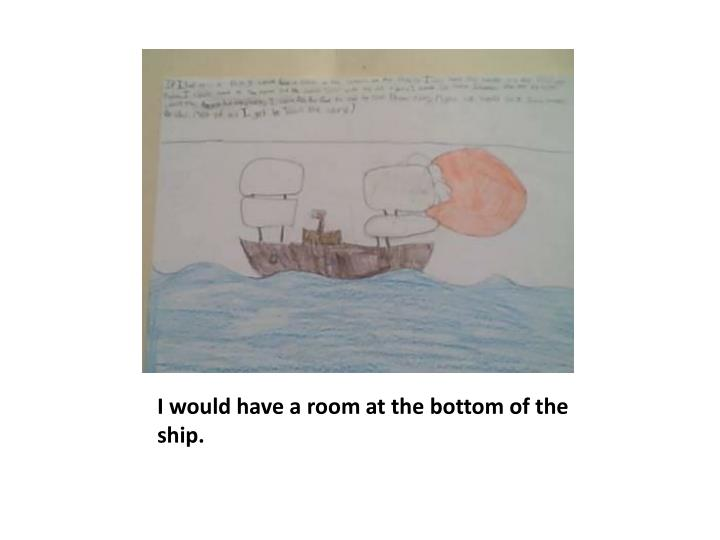 I would have a room at the bottom of the ship.