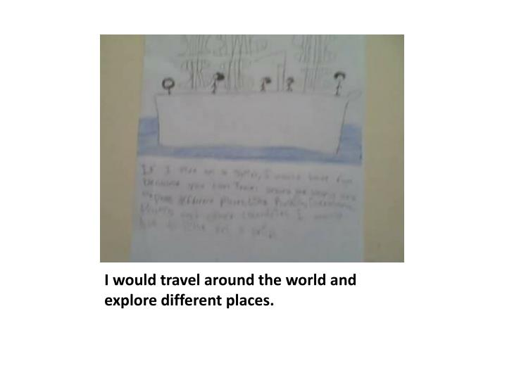 I would travel around the world and explore different places.
