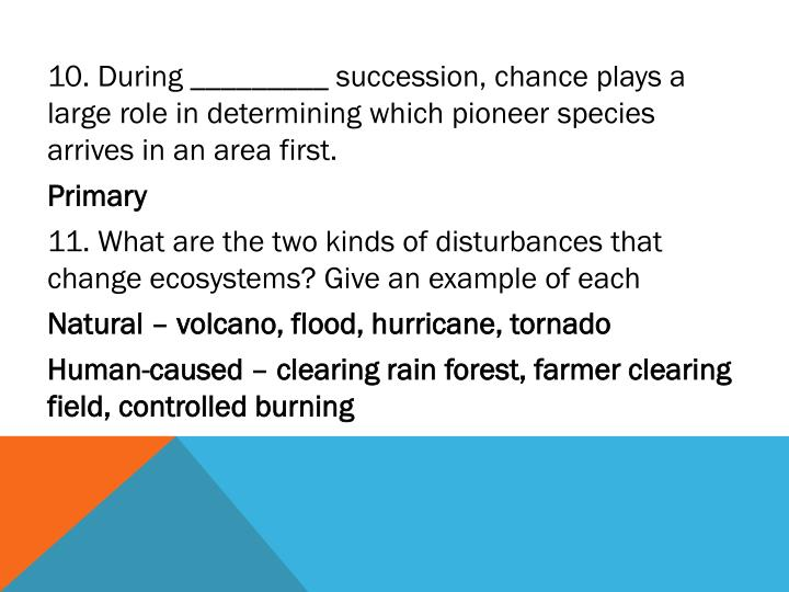 10. During _________ succession, chance plays a large role in determining which pioneer species arrives in an area first.