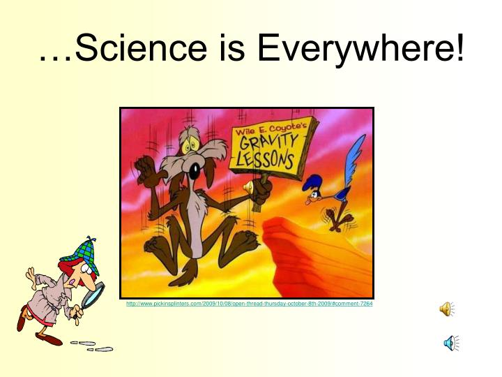 …Science is Everywhere!