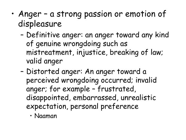 Anger – a strong passion or emotion of displeasure
