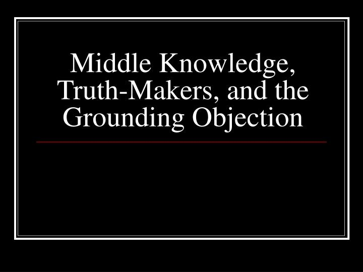 middle knowledge truth makers and the grounding objection n.