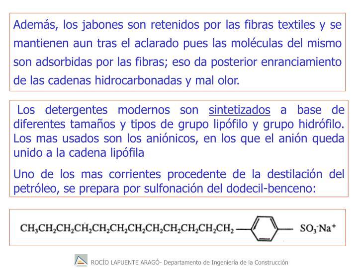 Además, los jabones son retenidos por las fibras textiles y se mantienen aun tras el aclarado pues las moléculas del mismo son adsorbidas por las fibras; eso da posterior enranciamiento de las cadenas hidrocarbonadas y mal olor.