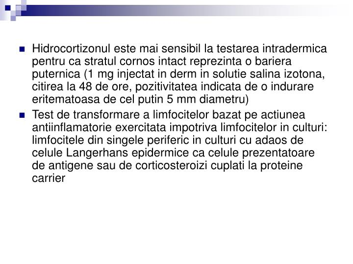 Hidrocortizonul este mai sensibil la testarea intradermica pentru ca stratul cornos intact reprezinta o bariera puternica (1 mg injectat in derm in solutie salina izotona, citirea la 48 de ore, pozitivitatea indicata de o indurare eritematoasa de cel putin 5 mm diametru)