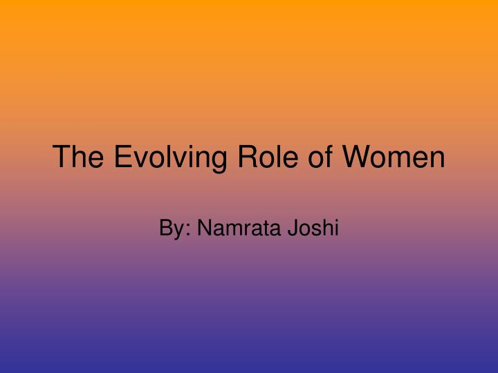 the evolving role of women in society Right, role, freedom for women and changing role between men and women was questioned in today society especially in australia - a very.