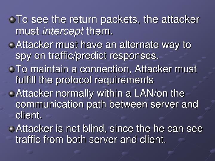 To see the return packets, the attacker must