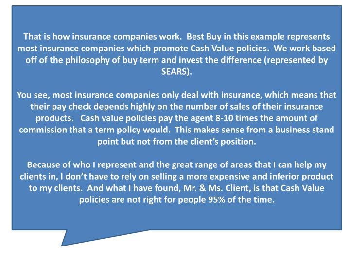 That is how insurance companies work.  Best Buy in this example represents most insurance companies which promote Cash Value policies.  We work based off of the philosophy of buy term and invest the difference (represented by SEARS).
