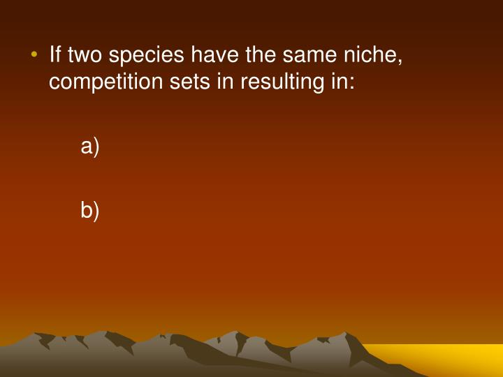 If two species have the same niche, competition sets in resulting in: